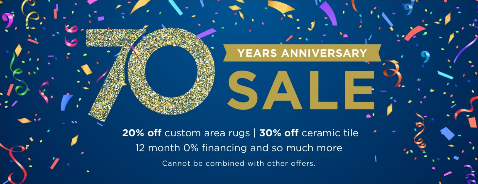 70th Anniversary Sale - 20% off custom area rugs   30% off ceramic tile 12 month 0% financing and so much more
