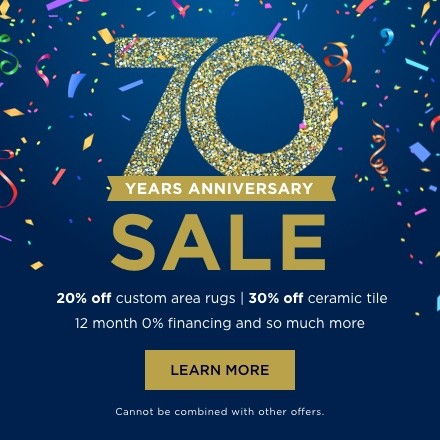 70th Anniversary Sale - 20% off custom area rugs | 30% off ceramic tile 12 month 0% financing and so much more